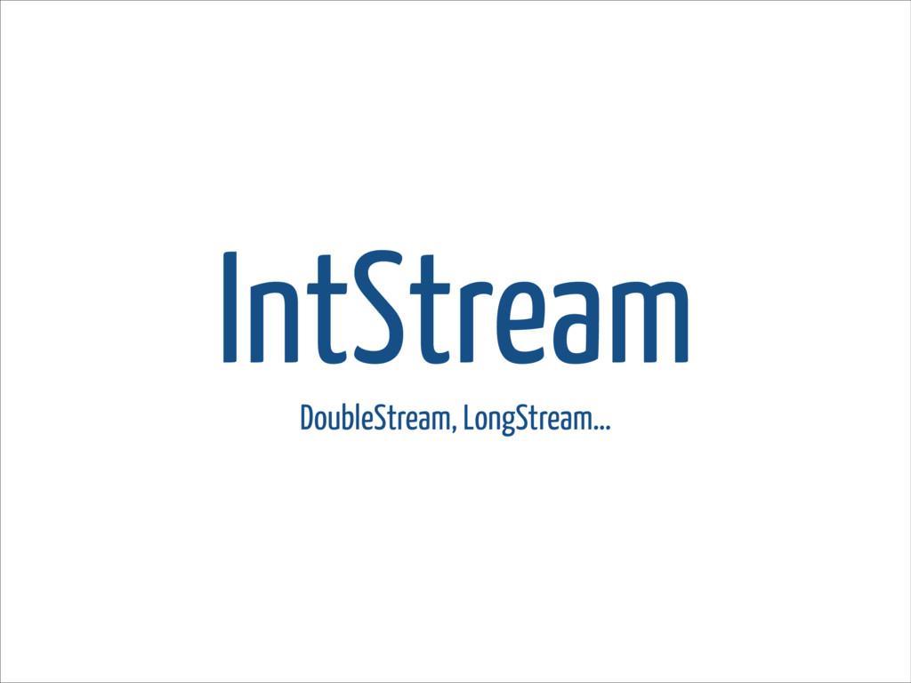 IntStream DoubleStream, LongStream…