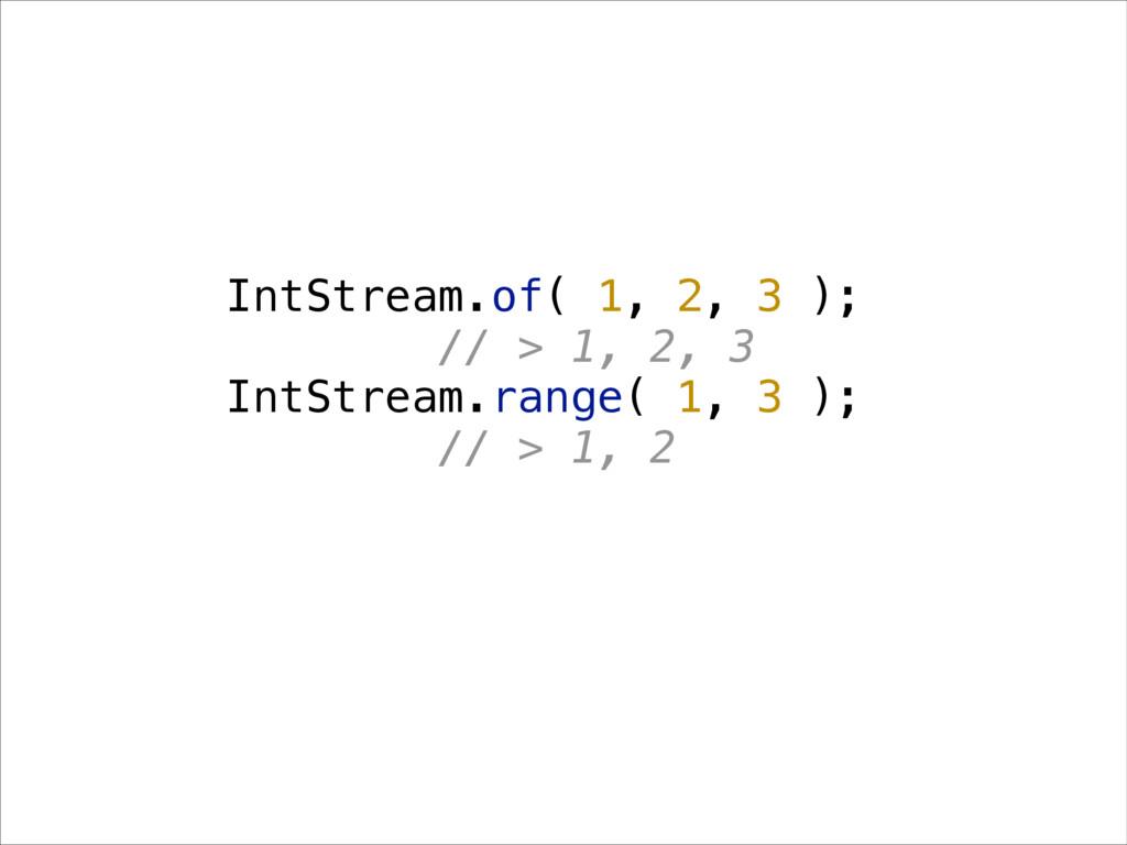 IntStream.of( 1, 2, 3 ); // > 1, 2, 3 IntStream...
