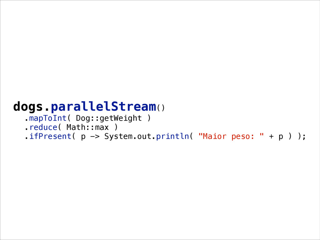 dogs.parallelStream() .mapToInt( Dog::getWeight...