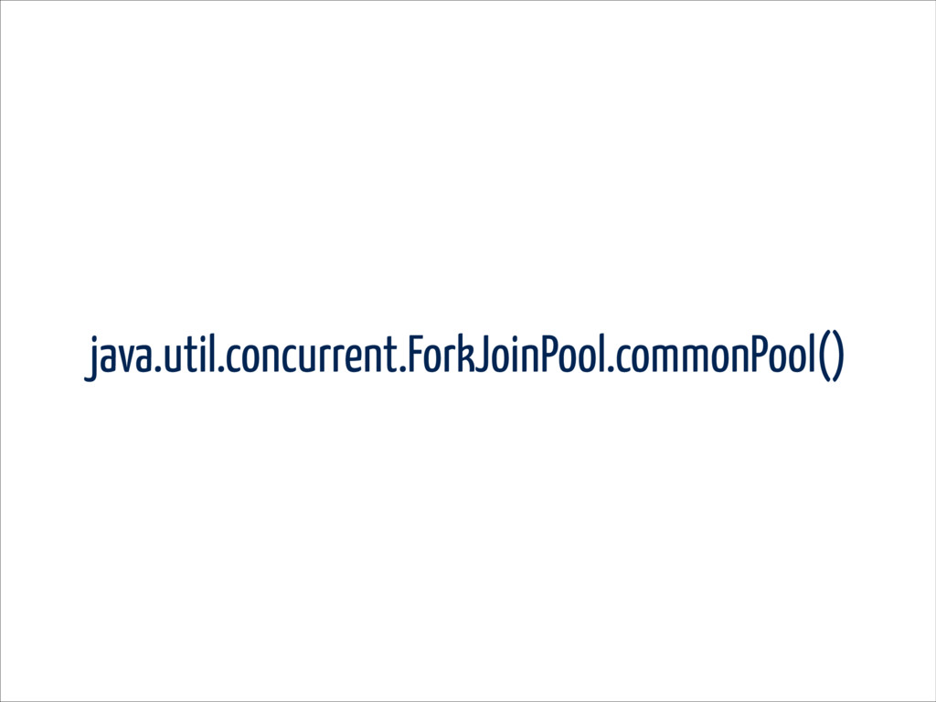 java.util.concurrent.ForkJoinPool.commonPool()