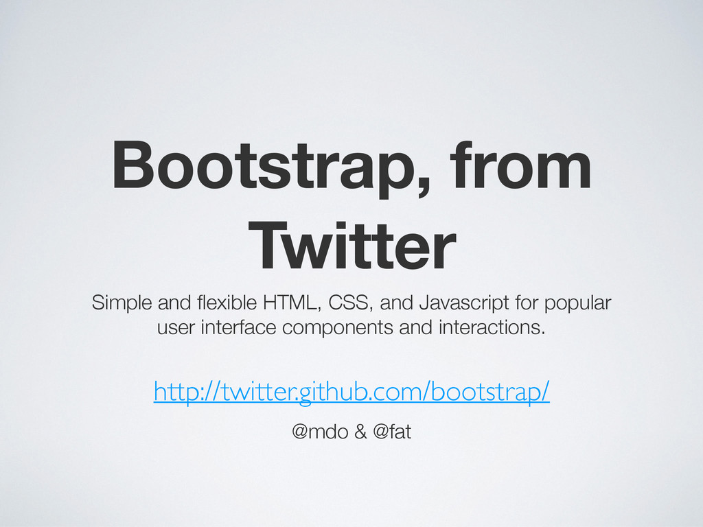 Bootstrap, from Twitter Simple and flexible HTML...