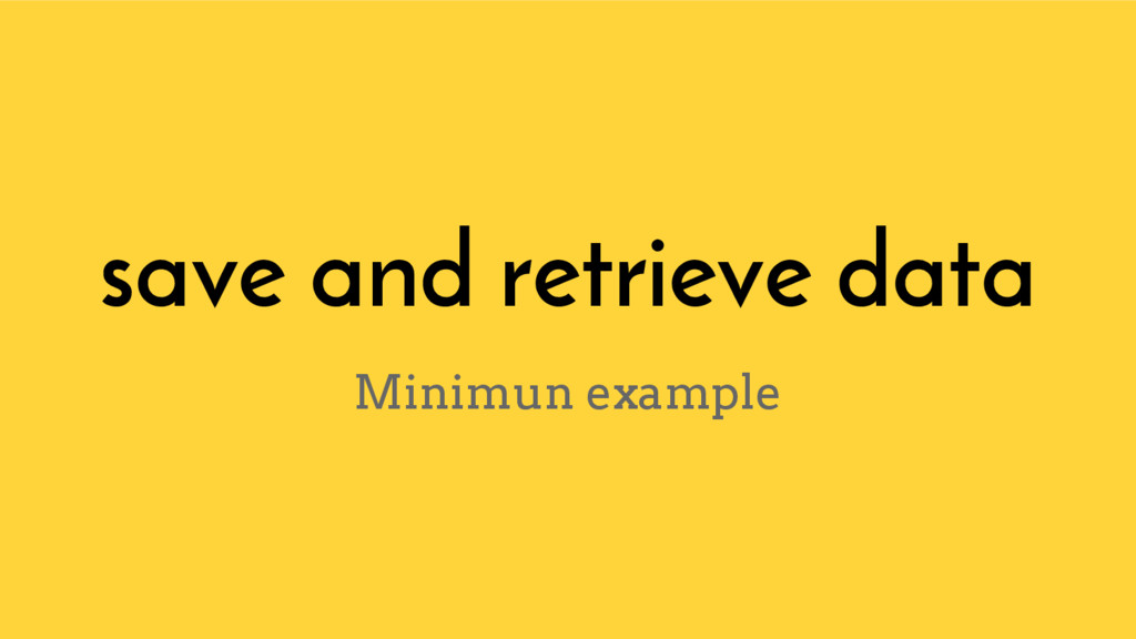 save and retrieve data Minimun example