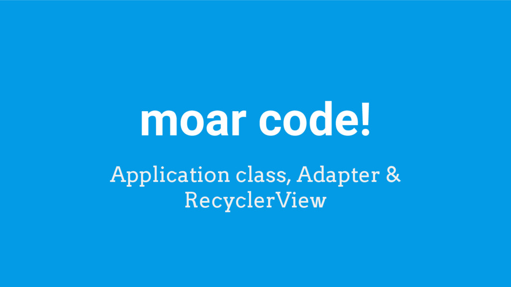 moar code! Application class, Adapter & Recycle...