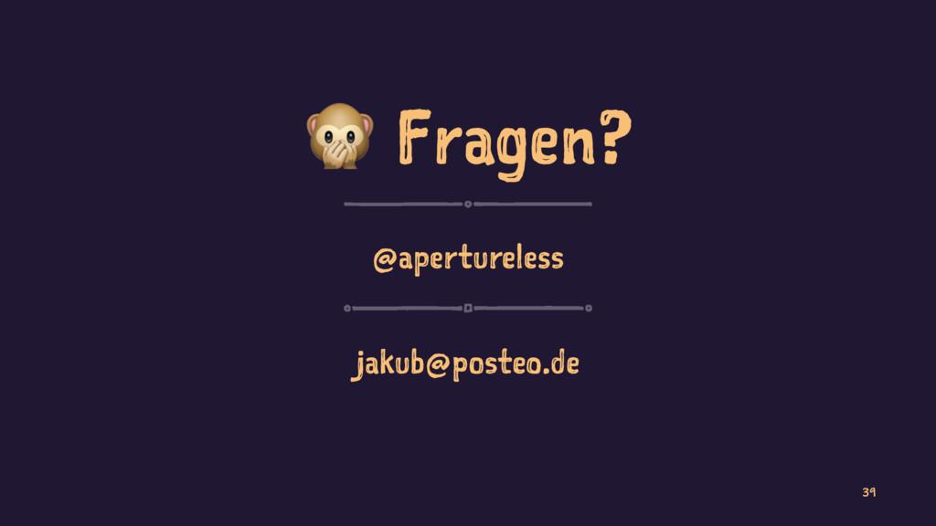 ! Fragen? @apertureless jakub@posteo.de 39