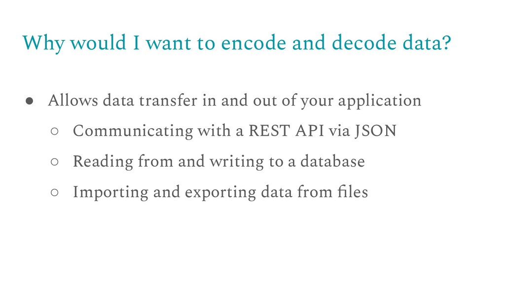 Why would I want to encode and decode data? ● A...