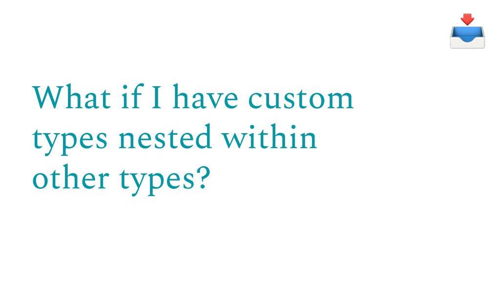 What if I have custom types nested within other...