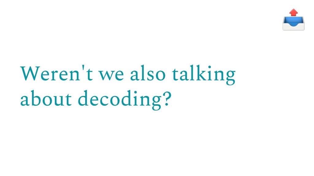 Weren't we also talking about decoding?