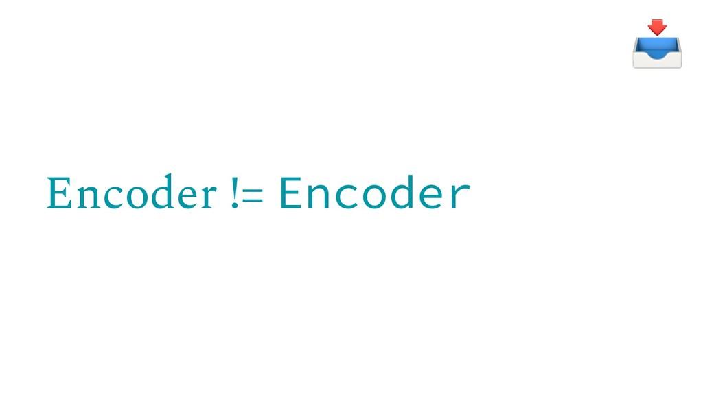Encoder != Encoder