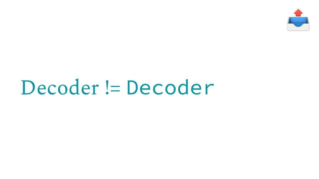 Decoder != Decoder
