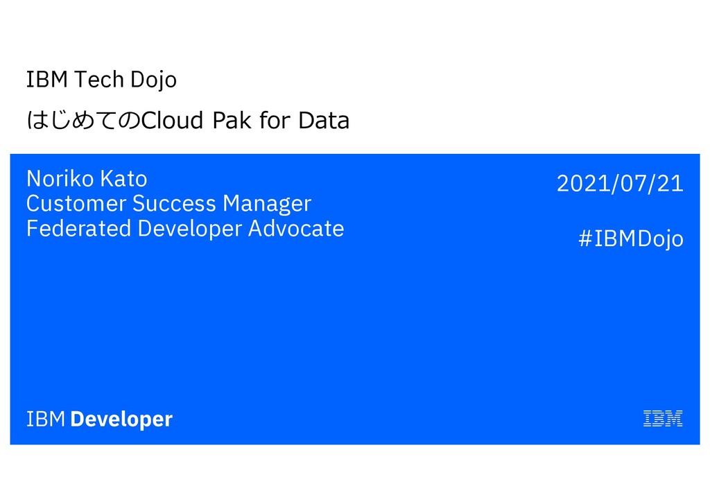IBM Tech Dojo はじめてのCloud Pak for Data Noriko Ka...