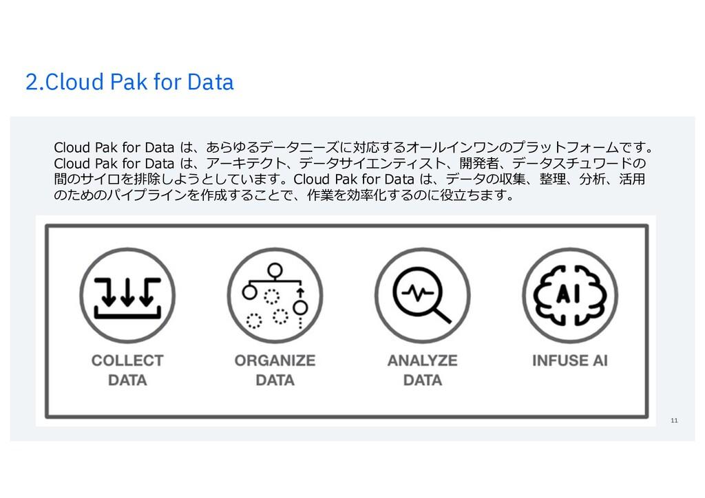 2.Cloud Pak for Data 11 Cloud Pak for Data は、あら...