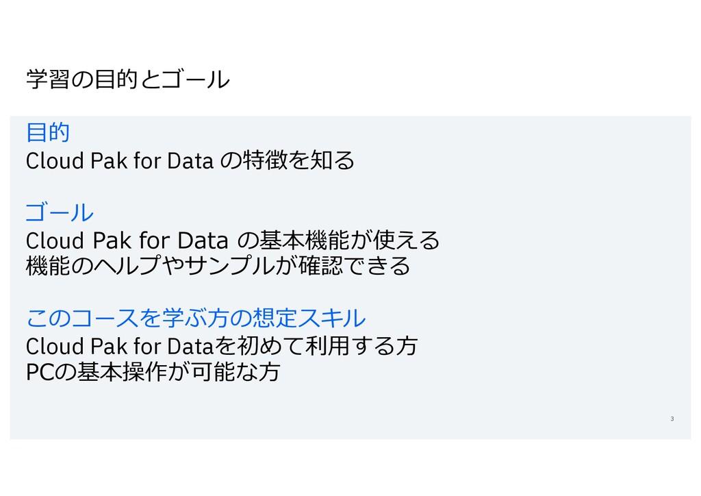 学習の⽬的とゴール ⽬的 Cloud Pak for Data の特徴を知る ゴール Clou...