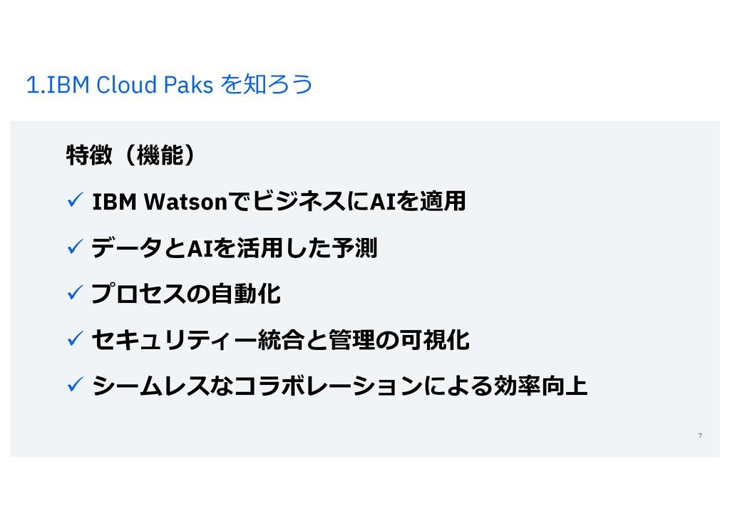 1.IBM Cloud Paks を知ろう 7 特徴(機能) ü IBM Watsonでビジネ...
