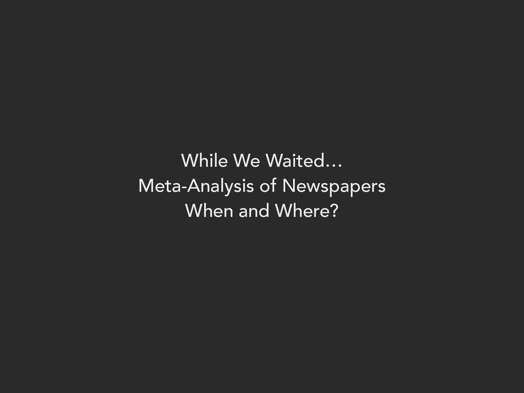While We Waited… Meta-Analysis of Newspapers Wh...