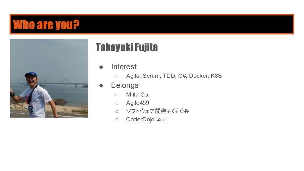 Who are you? Takayuki Fujita ● Interest ○ Agile...
