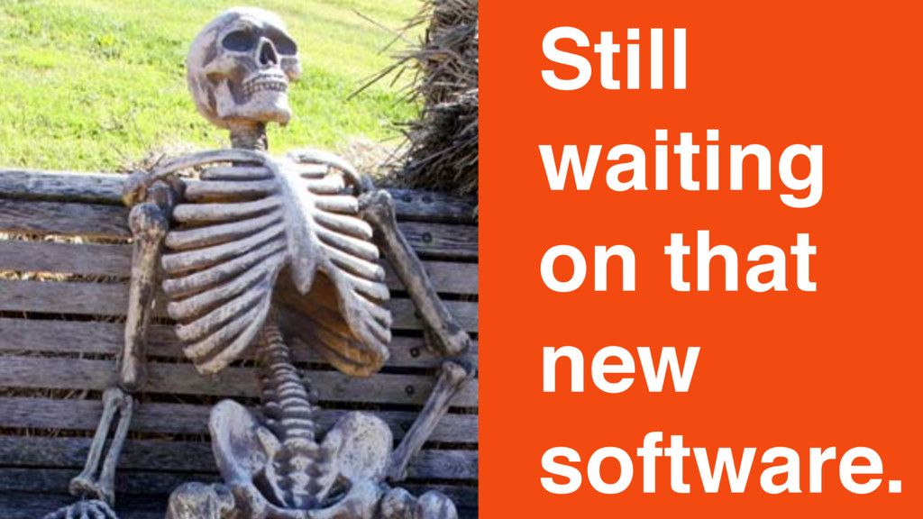 Still waiting on that new software.