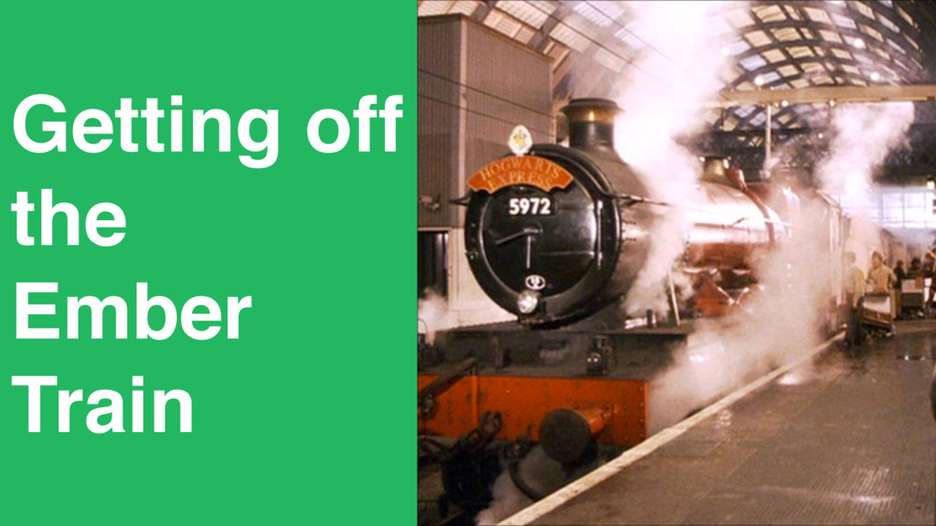 Getting off the Ember Train