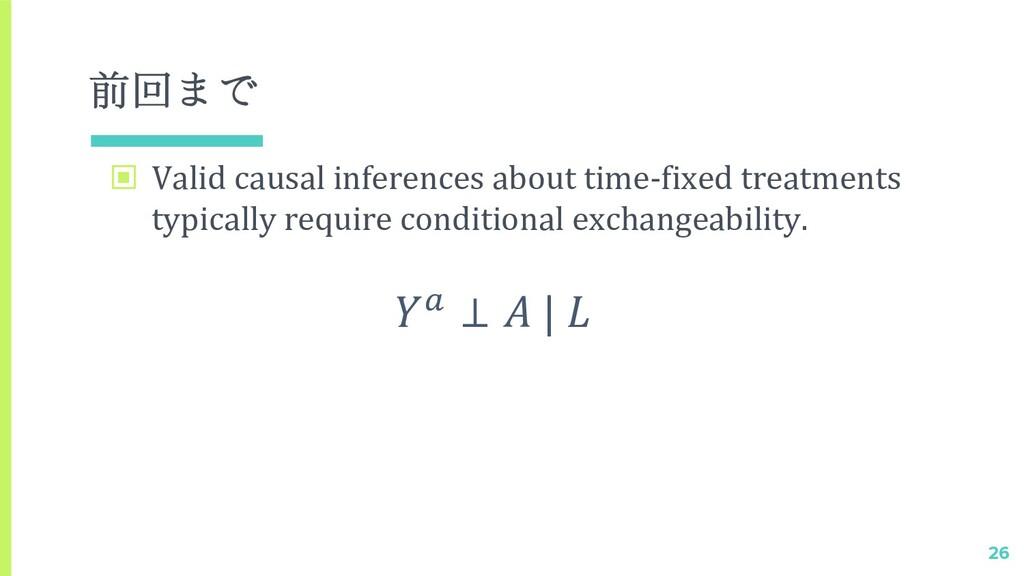 前回まで ▣ Valid causal inferences about time-fixed...