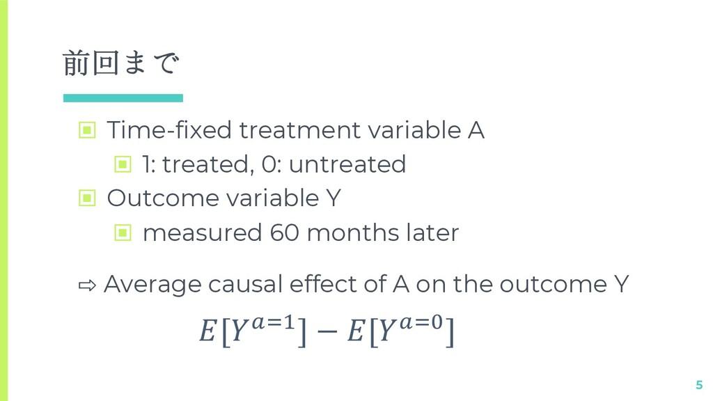 前回まで ▣ Time-fixed treatment variable A ▣ 1: tre...