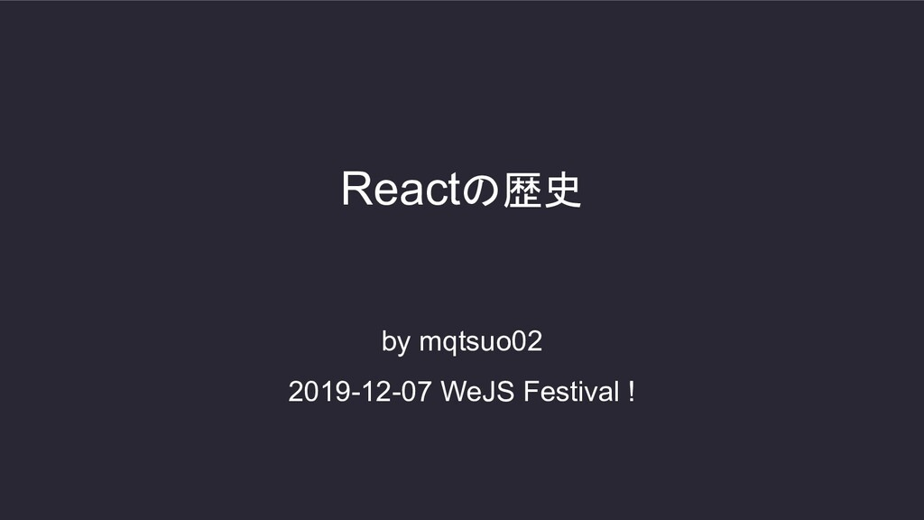 by mqtsuo02 2019-12-07 WeJS Festival ! Reactの歴史