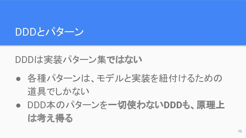 DDDとパターン 10 DDDは実装パターン集ではない ● 各種パターンは、モデルと実装を紐付...