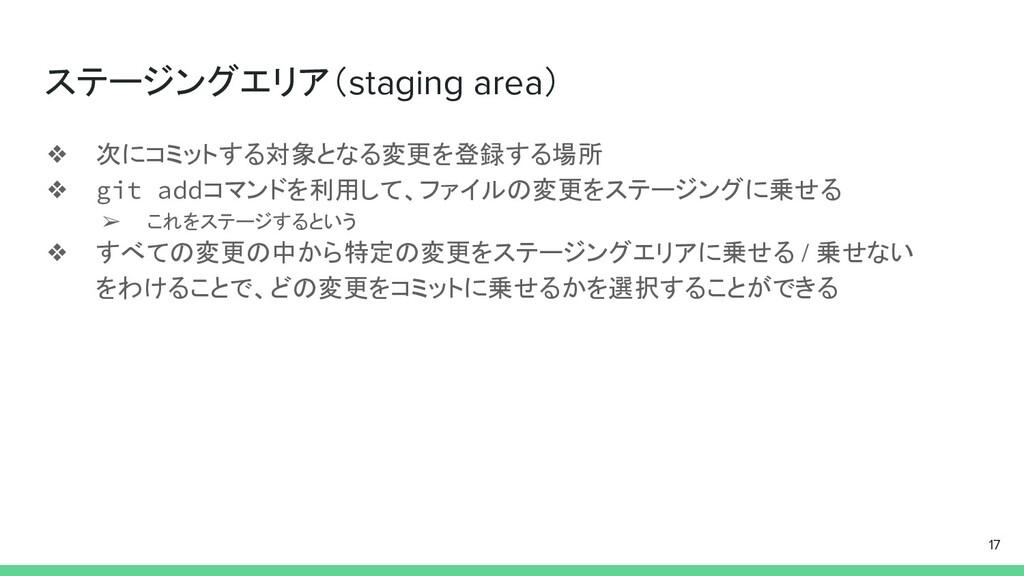 ステージングエリア(staging area) ❖ 次にコミットする対象となる変更を登録する場...
