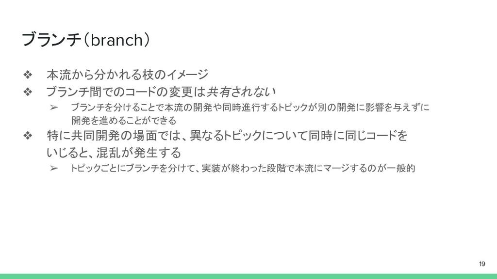 ブランチ(branch) ❖ 本流から分かれる枝のイメージ ❖ ブランチ間でのコードの変更は共...