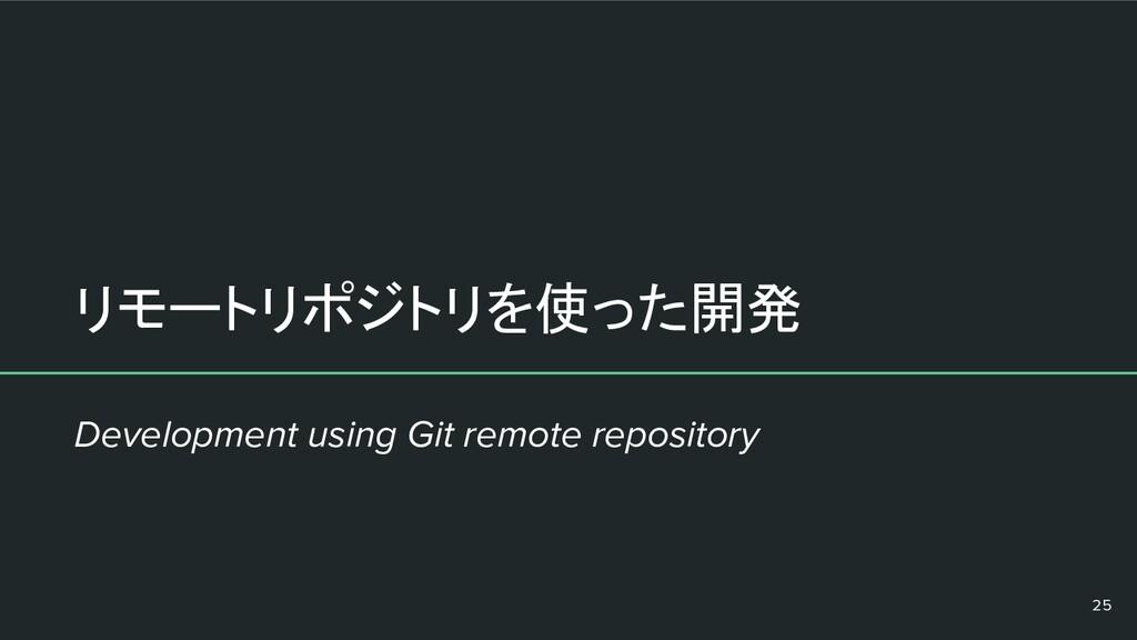 リモートリポジトリを使った開発 25 Development using Git remote...
