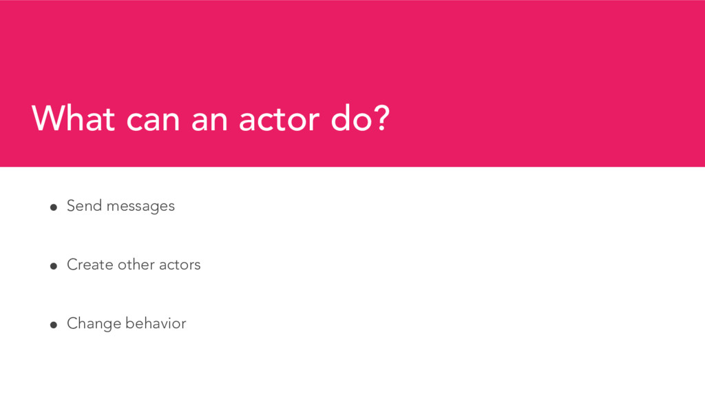 What can an actor do? ! Send messages ! Create ...