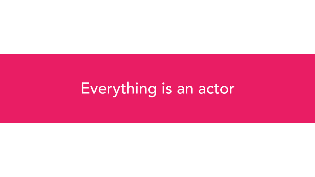 Everything is an actor