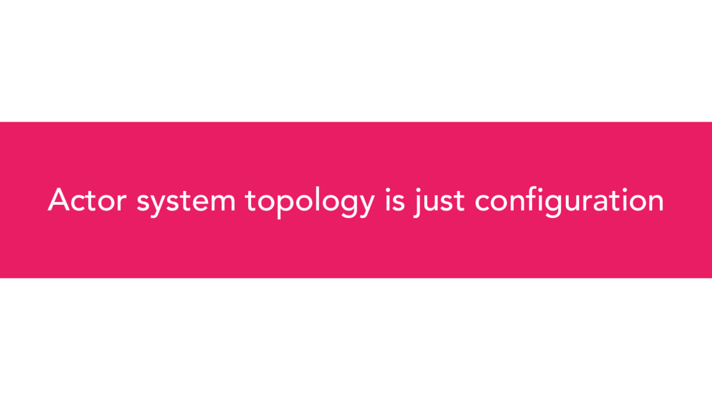 Actor system topology is just configuration