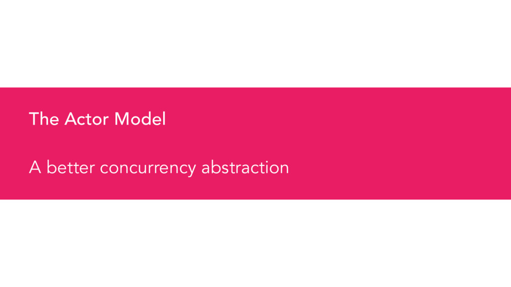 The Actor Model A better concurrency abstraction