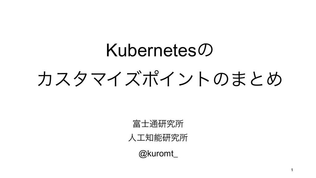 Kubernetesͷ ΧελϚΠζϙΠϯτͷ·ͱΊ ௨ݚڀॴ ਓݚڀॴ @kur...