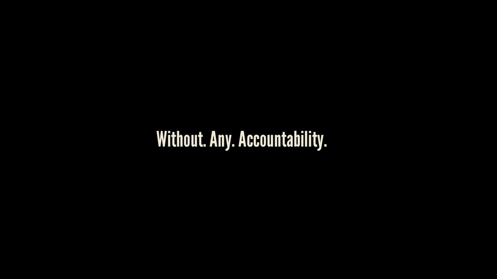 Without. Any. Accountability.