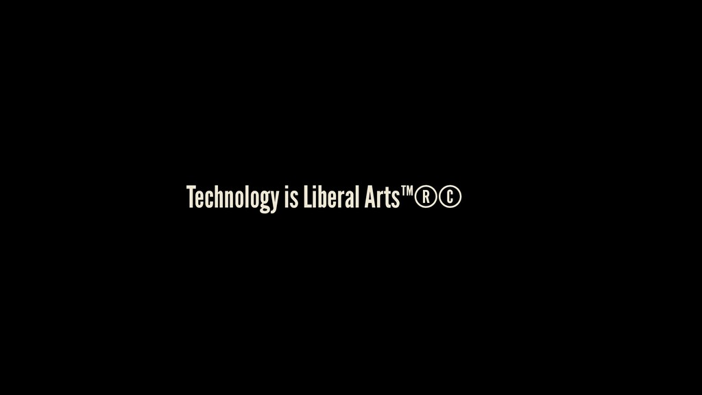 Technology is Liberal Arts™®©