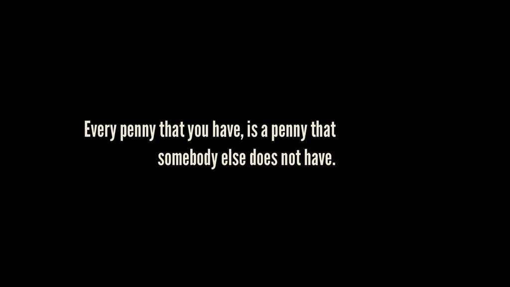 Every penny that you have, is a penny that some...