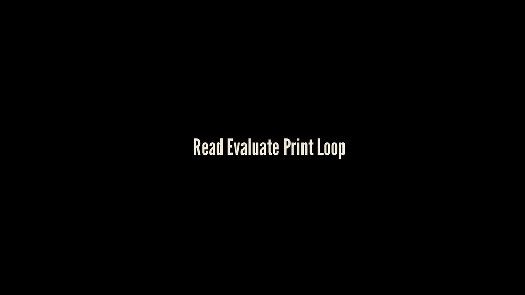 Read Evaluate Print Loop