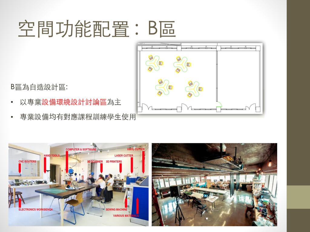 空間功能配置 : B區 B區為⾃自造設計區: • 以專業設備環繞設計討論區為主 • 專業設備均...