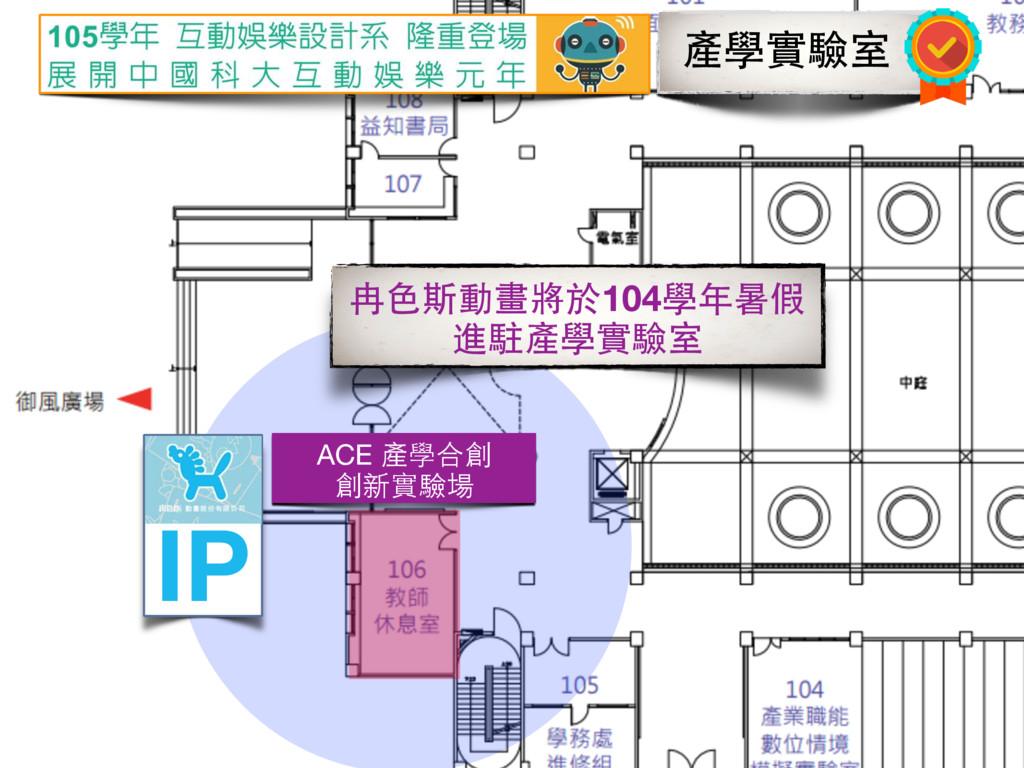 ACE 產學合創  創新實驗場 IP 產學實驗室 冉⾊色斯動畫將於104學年暑假 進駐產學實驗室