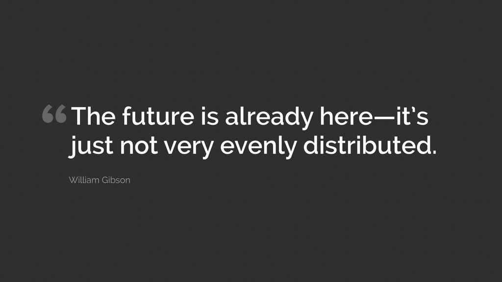"""The future is already here—it's just not very ..."