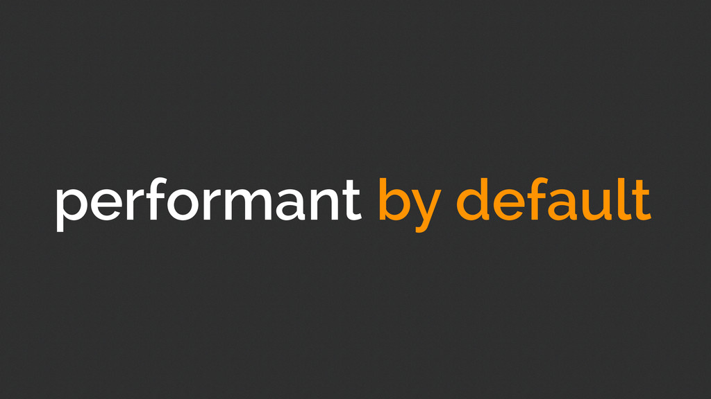 performant by default