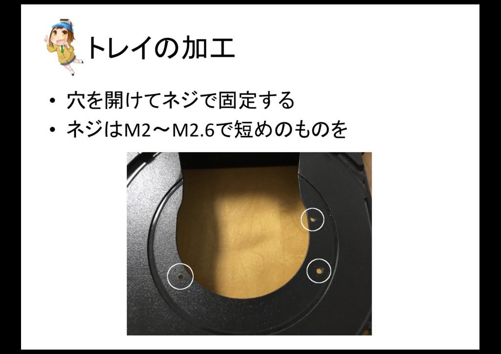 トレイの加工 • 穴を開けてネジで固定する • ネジはM2〜M2.6で短めのものを
