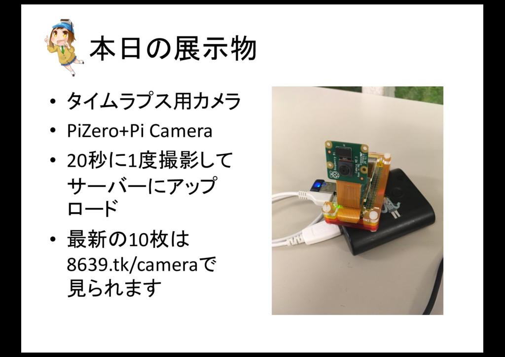 本日の展示物 • タイムラプス用カメラ • PiZero+Pi Camera • 20秒...