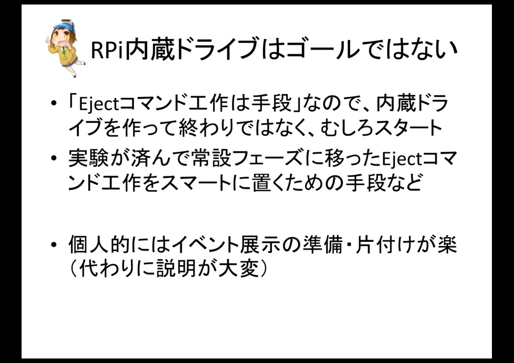 RPi内蔵ドライブはゴールではない • 「Ejectコマンド工作は手段」なので、内蔵ドラ イブ...