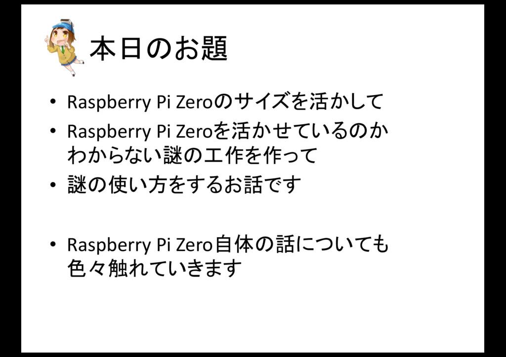 本日のお題 • Raspberry Pi Zeroのサイズを活かして • Rasp...