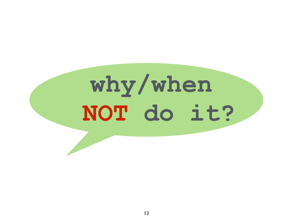 13 why/when NOT do it?