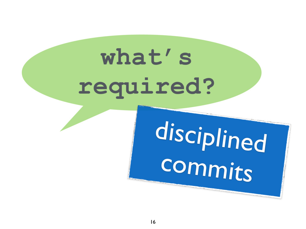 16 what's required? disciplined commits