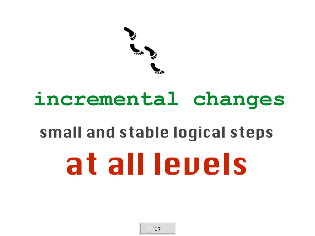17 incremental changes small and stable logical...