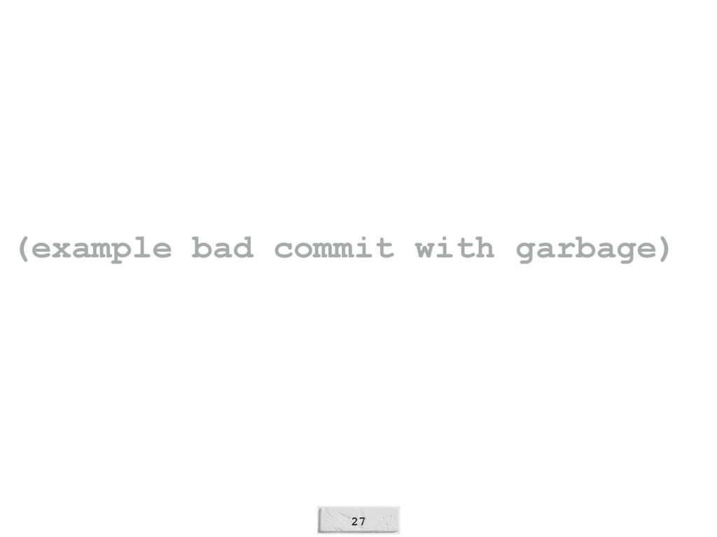 27 (example bad commit with garbage)