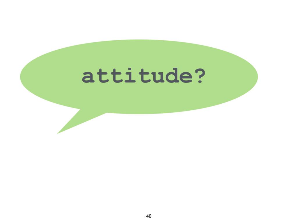 40 attitude?